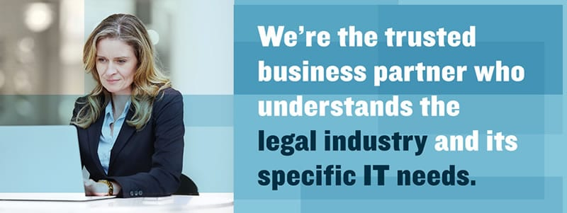 We are the Trusted IT Services Partner for the Legal Industry